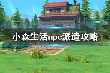 《小森生活》怎么派遣npc npc派遣攻略