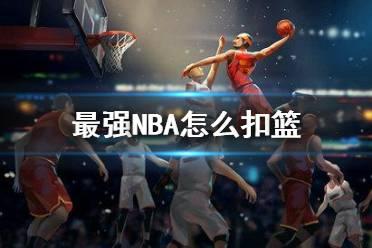 《最强NBA》怎么扣篮 扣篮攻略