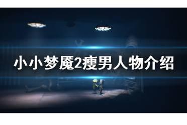 《小小梦魇2》瘦男是谁?瘦男人物介绍