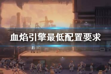 《血焰引擎》配置要求高吗?游戏最低配置要求一览