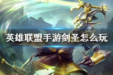 《英雄聯盟手游》劍圣怎么玩 劍圣玩法攻略