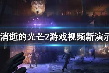 《消逝的光芒2》游戏怎么样?游戏视频新演示分享