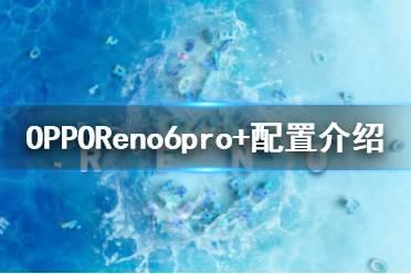 opporeno6pro+参数参数配置怎么样 opporeno6pro+参数参数介绍