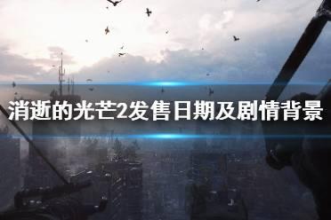 《消逝的光芒2》剧情背景是什么?发售日期及剧情背景介绍