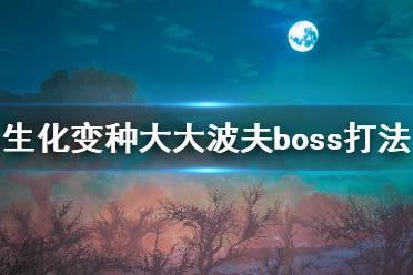 《生化变种》boss大大波夫怎么打?大大波夫boss打法攻略