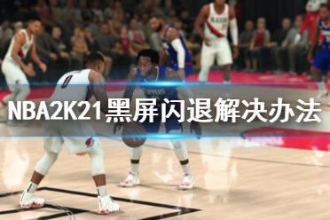 《NBA2K21》黑屏闪退怎么办?黑屏闪退解决办法