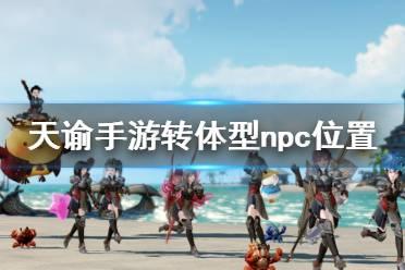 《天谕手游》转体型npc在哪 转体型npc位置介绍