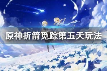 《原神》折箭觅踪第五天怎么玩?折箭觅踪第五天玩法介绍