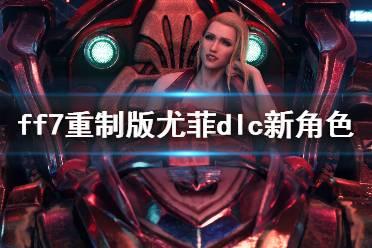 《最终幻想7重制版》尤菲dlc新角色介绍 尤菲dlc新角色有哪些?