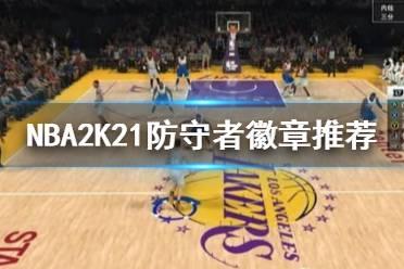 《NBA2K21》防守徽章选哪个?防守者徽章推荐
