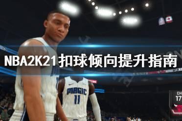 《NBA2K21》扣球倾向怎么提升?扣球倾向提升指南