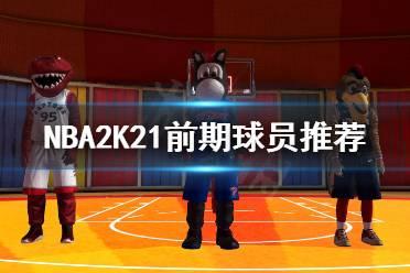 《NBA2K21》前期球员选哪个?前期球员推荐
