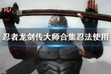《忍者龙剑传大师合集》忍法怎么用?忍法使用技巧视频
