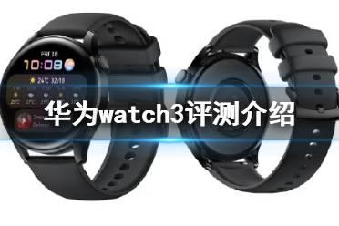 华为watch3评测介绍 华为watch3最新消息