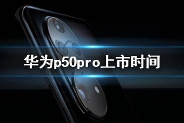 华为p50pro上市时间 华为p50系列什么时候上市