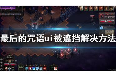 《最后的咒语》屏幕显示不全怎么办?ui被遮挡解决方法