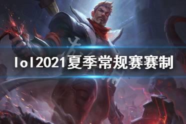《英雄联盟》2021夏季常规赛赛制是什么?2021夏季常规赛赛制介绍