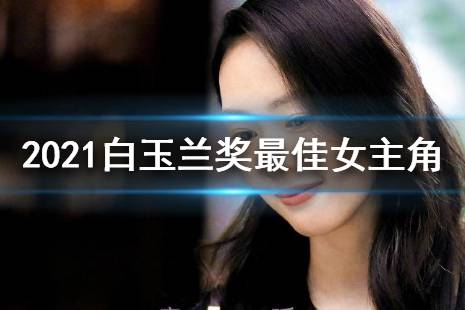2021白玉兰奖最佳女主角 2021白玉兰最佳女主角是谁