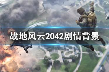 《战地2042》剧情背景是什么?剧情背景简单介绍