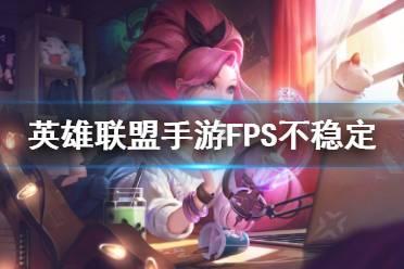 《英雄联盟手游》FPS不稳定怎么办 帧数不稳定解决方法