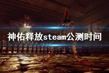 《神佑释放》steam公测时间分享 steam公测是什么时候?