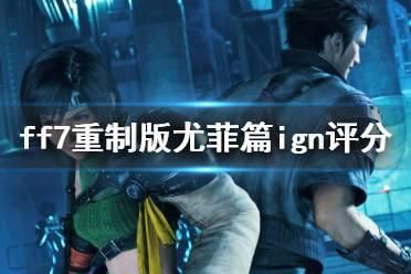 《最终幻想7重制过渡版》尤菲篇ign评分高吗?尤菲篇ign评分一览