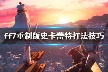 《最终幻想7重制过渡版》史卡蕾特打法技巧 dlc史卡蕾特怎么打?