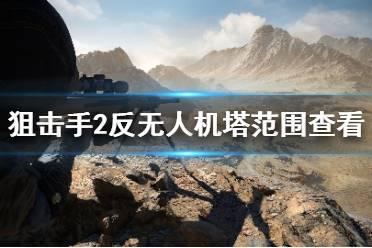 《狙击手幽灵战士契约2》反无人机塔范围怎么看?反无人机塔范围查看方法