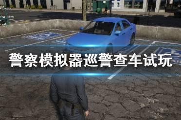 《警察模拟器巡警》怎么停车?查车试玩视频