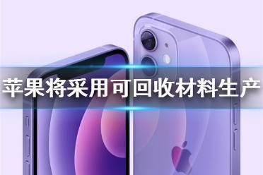 iphone将采用可回收材料生产怎么回事 苹果可回收材料介绍