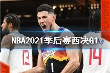 NBA2021季后赛西决G1太阳VS快船1:0 布克40分获三双乔治空砍34分