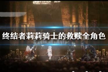 《终结者莉莉骑士的救赎》角色有哪些?全角色图鉴汇总