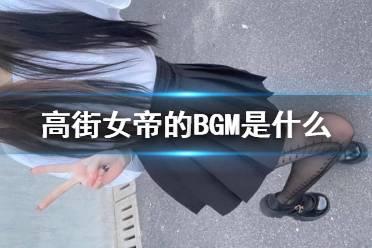高街女帝的BGM是什么 高街女帝背景音乐在哪找