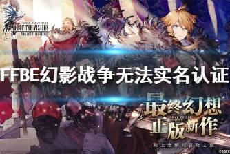 《最终幻想勇气启示录幻影战争》无法实名认证 实名认证方法