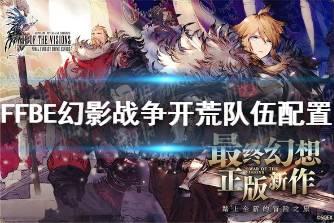 《最终幻想勇气启示录幻影战争》开荒队伍配置 开荒队伍推荐