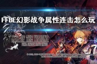 《最终幻想勇气启示录幻影战争》属性连击怎么玩 属性连击玩法攻略