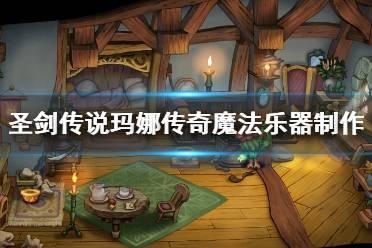 《圣剑传说玛娜传奇》魔法乐器怎么制作?魔法乐器制作方法一览