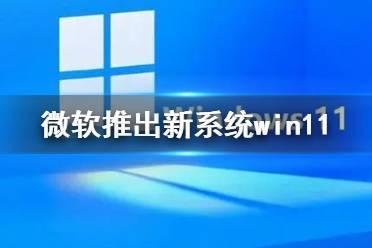 微软推出新系统怎么回事 微软新系统win11介绍