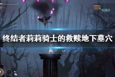 《终结者莉莉骑士的救赎》地下墓穴怎么收集?地下墓穴收集点分布
