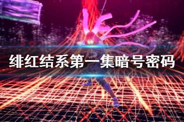 《绯红结系》第一集密码是什么?第一集暗号密码分享