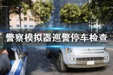 《警察模拟器巡警》怎么停车检查?停车检查方法介绍