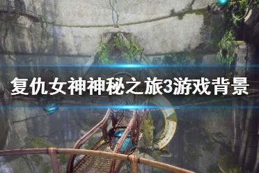 《复仇女神神秘之旅3》游戏讲了什么?游戏背景介绍视频