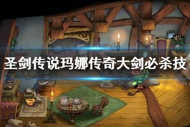 《圣剑传说玛娜传奇》大剑必杀技有哪些?大剑必杀技分享