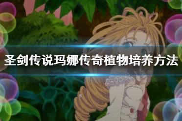 《圣剑传说玛娜传奇》植物怎么培养?植物培养方法介绍