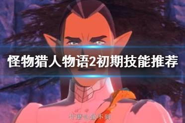 《怪物猎人物语2破灭之翼》初期技能推荐 试玩版武器使用心得