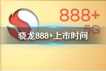 骁龙888+什么时候出 骁龙888+上线时间