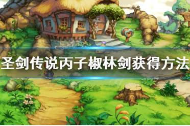《圣剑传说玛娜传奇》丙子椒林剑怎么得?丙子椒林剑获得方法