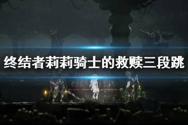 《终结者莉莉骑士的救赎》三段跳怎么操作?三段跳操作技巧