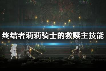 《终结者莉莉骑士的救赎》主技能6级效果一览 6级主技能怎么样?