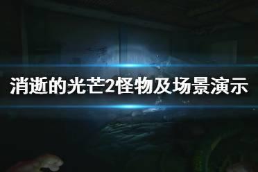 《消逝的光芒2》怪物怎么样?怪物及场景演示视频